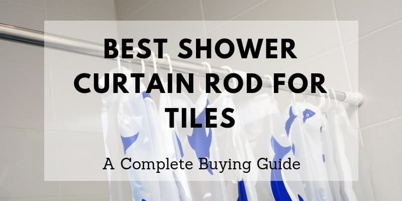 A Detailed Guide To The Best Shower Curtain Rod For Tiles