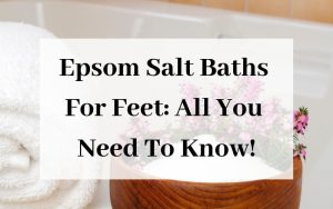 Epsom Salt Baths For Feet All You Need To Know!