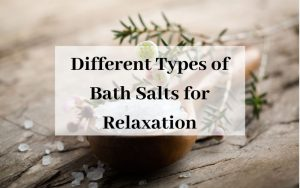 Different Types of Bath Salts for Relaxation