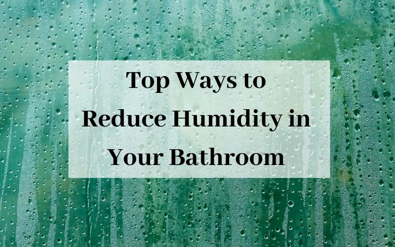 Top Ways to Reduce Humidity in Your Bathroom
