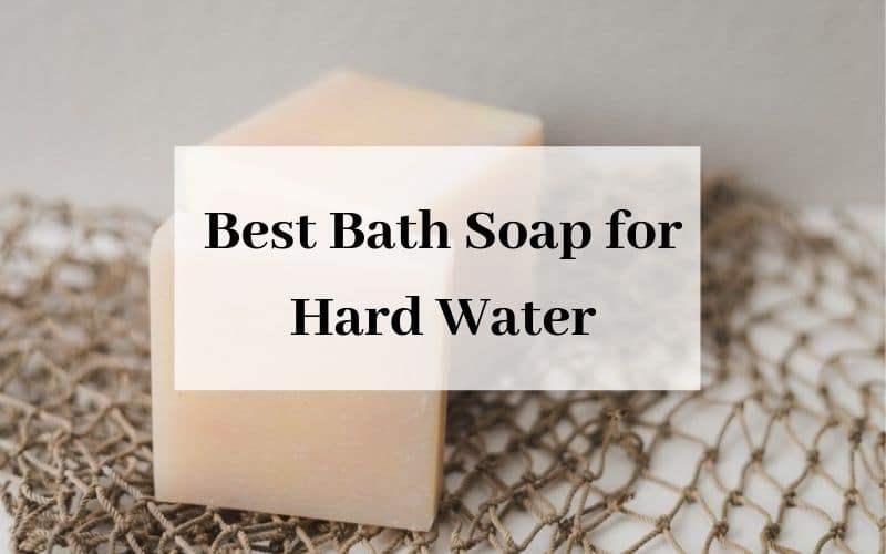 Best Bath Soap for Hard Water